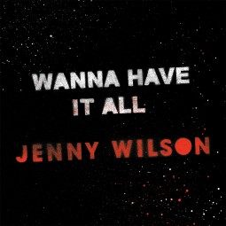 Jenny Wilson – Wanna Have It All